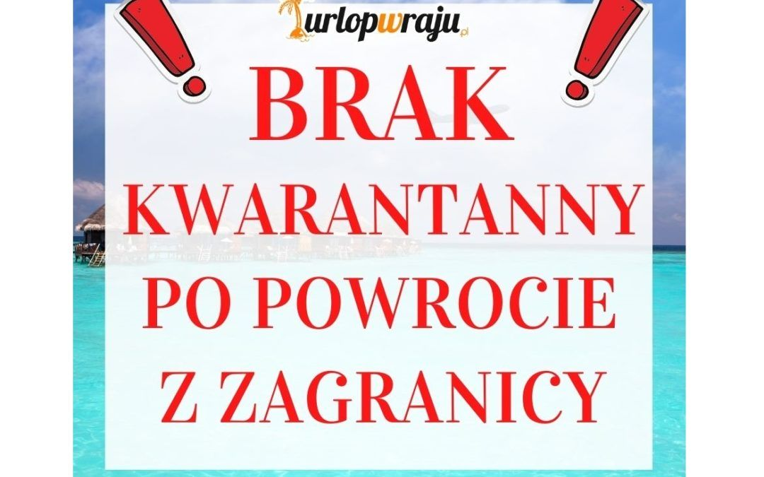 BRAK KWARANTANNY PO POWROCIE Z ZAGRANICY !
